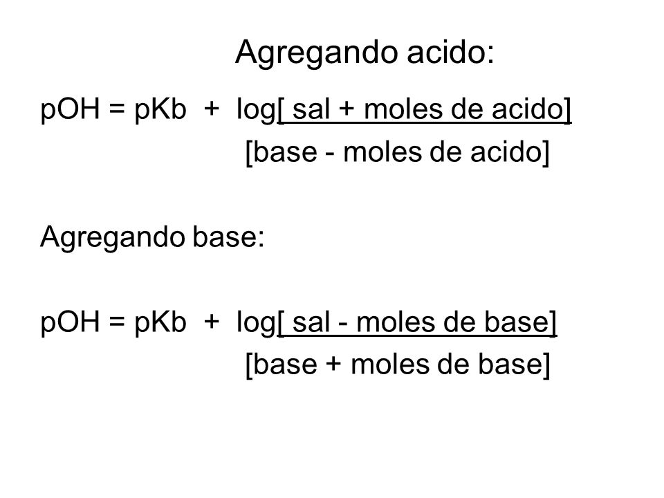 Agregando acido: pOH = pKb + log[ sal + moles de acido]